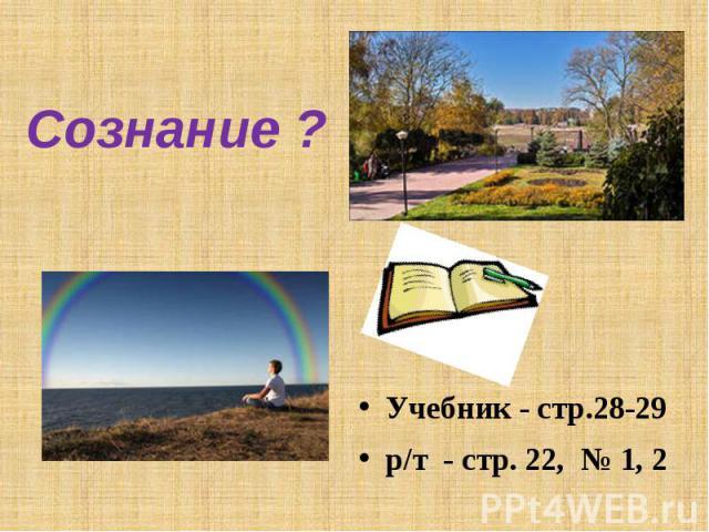 Сознание ?Учебник - стр.28-29р/т - стр. 22, № 1, 2