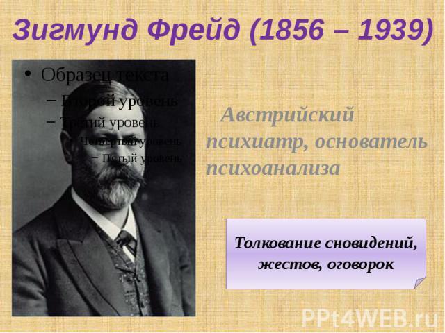 Зигмунд Фрейд (1856 – 1939) Австрийский психиатр, основатель психоанализа Толкование сновидений, жестов, оговорок