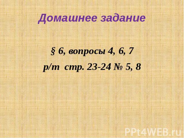 Домашнее задание§ 6, вопросы 4, 6, 7р/т стр. 23-24 № 5, 8