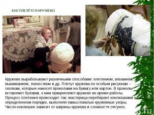 КАК ПЛЕТЁТСЯ КРУЖЕВО Кружево вырабатывают различными способами: плетением, вязан