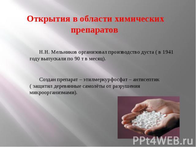 Открытия в области химических препаратов Н.Н. Мельников организовал производство дуста ( в 1941 году выпускали по 90 т в месяц).Создан препарат – этилмеркурфосфат – антисептик ( защитил деревянные самолёты от разрушения микроорганизмами).