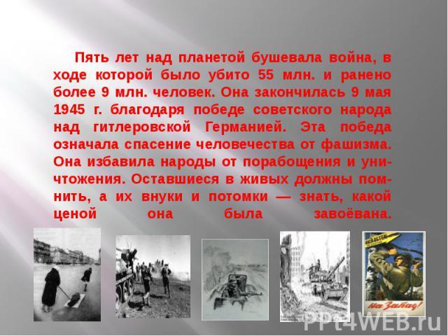 Пять лет над планетой бушевала война, в ходе которой было убито 55 млн. и ранено более 9 млн. человек. Она закончилась 9 мая 1945 г. благодаря победе советского народа над гитлеровской Германией. Эта победа означала спасение человечества от фашизма.…
