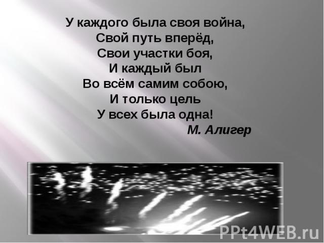 У каждого была своя война,Свой путь вперёд,Свои участки боя,И каждый былВо всём самим собою,И только цельУ всех была одна! М. Алигер