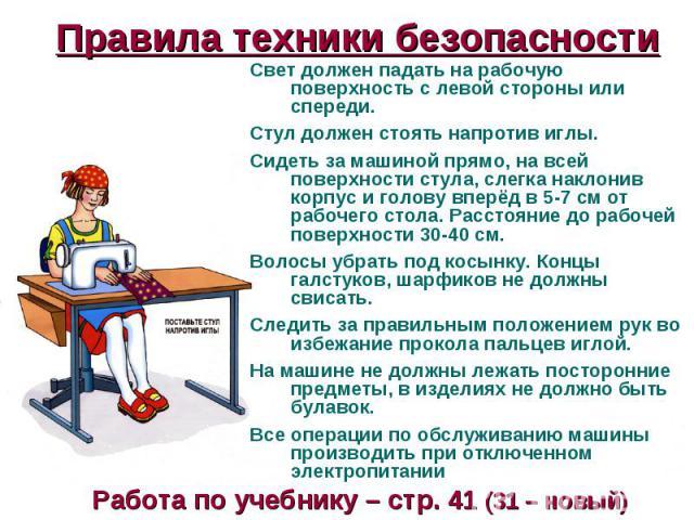 Правила техники безопасности Свет должен падать на рабочую поверхность с левой стороны или спереди.Стул должен стоять напротив иглы.Сидеть за машиной прямо, на всей поверхности стула, слегка наклонив корпус и голову вперёд в 5-7 см от рабочего стола…