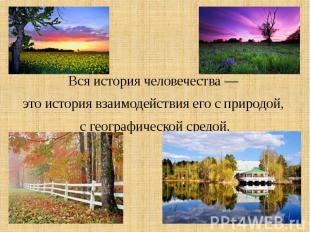 Вся история человечества — это история взаимодействия его с природой, с географи