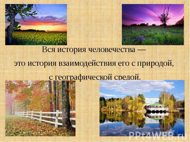 Вся история человечества — это история взаимодействия его с природой, с географической средой.
