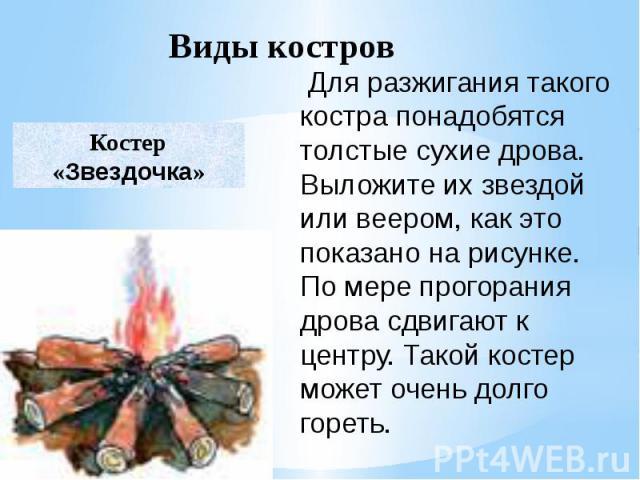 Для разжигания такого костра понадобятся толстые сухие дрова. Выложите их звездой или веером, как это показано на рисунке. По мере прогорания дрова сдвигают к центру. Такой костер может очень долго гореть.