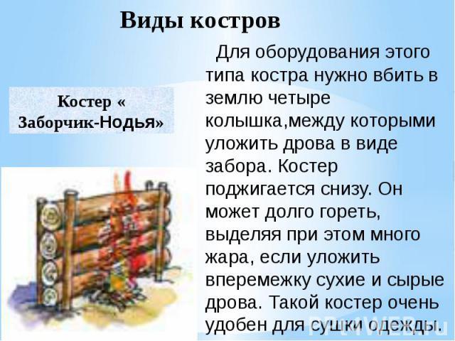 Для оборудования этого типа костра нужно вбить в землю четыре колышка,между которыми уложить дрова в виде забора. Костер поджигается снизу. Он может долго гореть, выделяя при этом много жара, если уложить вперемежку сухие и сырые дрова. Такой кост…
