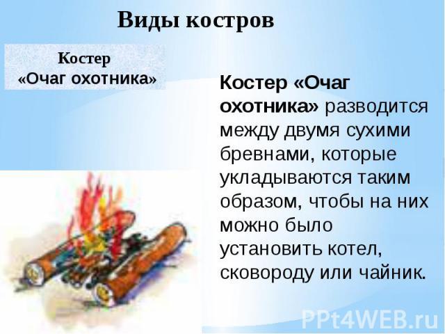 Костер «Очаг охотника»разводится между двумя сухими бревнами, которые укладываются таким образом, чтобы на них можно было установить котел, сковороду или чайник.