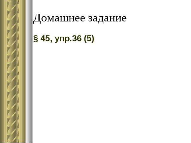 Домашнее задание § 45, упр.36 (5)
