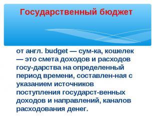 Государственный бюджет от англ. budget — сумка, кошелек — это смета доходов и ра