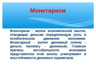 Монетаризм - школа экономической мысли, отводящая деньгам определяющую роль в ко