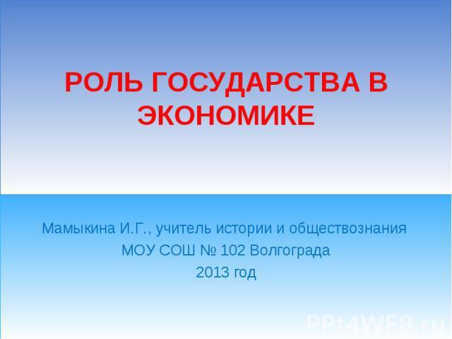 Мамыкина И.Г., учитель истории и обществознания МОУ СОШ № 102 Волгограда2013 год Роль государства в экономике