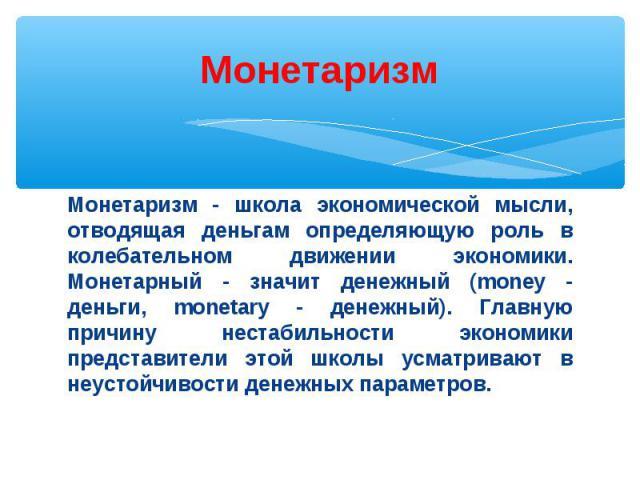 Монетаризм - школа экономической мысли, отводящая деньгам определяющую роль в колебательном движении экономики. Монетарный - значит денежный (money - деньги, monetary - денежный). Главную причину нестабильности экономики представители этой школы усм…