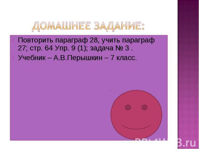 Домашнее задание: Повторить параграф 28, учить параграф 27; стр. 64 Упр. 9 (1); задача № 3 .Учебник – А.В.Перышкин – 7 класс.