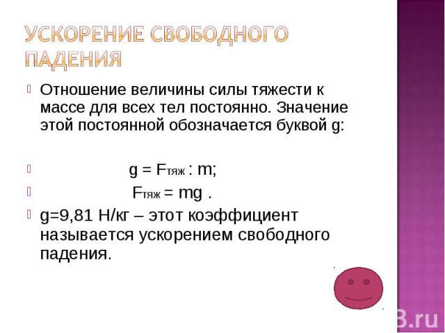 Ускорение свободного падения Отношение величины силы тяжести к массе для всех тел постоянно. Значение этой постоянной обозначается буквой g: g = Fтяж : m; Fтяж = mg .g=9,81 Н/кг – этот коэффициент называется ускорением свободного падения.