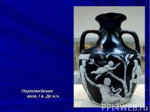 Портлендская ваза. I в. До н.э.Портлендская ваза. I в. До н.э.
