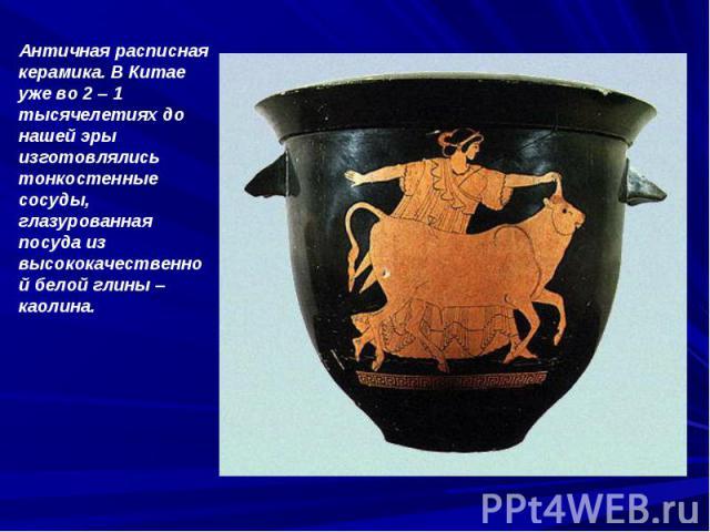 Античная расписная керамика. В Китае уже во 2 – 1 тысячелетиях до нашей эры изготовлялись тонкостенные сосуды, глазурованная посуда из высококачественной белой глины – каолина.