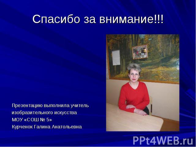 Спасибо за внимание!!!Презентацию выполнила учительизобразительного искусстваМОУ «СОШ № 5»Курченок Галина Анатольевна