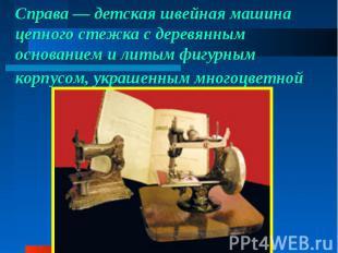 Справа— детская швейная машина цепного стежка сдеревянным основанием