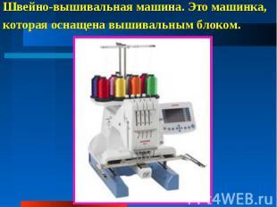 Швейно-вышивальная машина. Это машинка, которая оснащена вышивальным блоком.