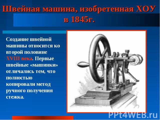 Швейная машина, изобретенная ХОУ в 1845г. Создание швейной машины относится ко второй половине XVIII века. Первые швейные «машинки» отличались тем, что полностью копировали метод ручного получения стежка.