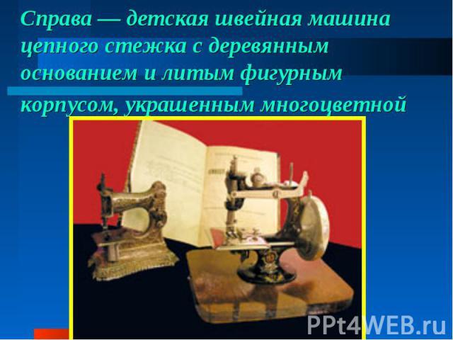 Справа— детская швейная машина цепного стежка сдеревянным основанием илитым фигурным корпусом, украшенным многоцветной