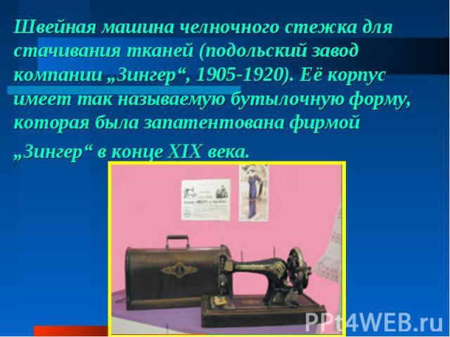"""Швейная машина челночного стежка для стачивания тканей (подольский завод компании """"Зингер"""", 1905-1920). Еёкорпус имеет так называемую бутылочную форму, которая была запатентована фирмой """"Зингер"""" вконце XIX века."""