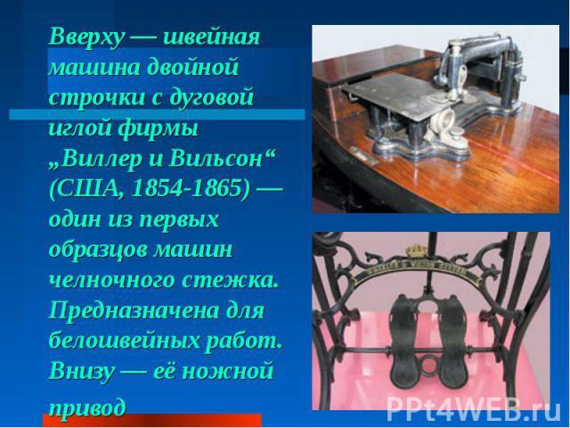 """Вверху— швейная машина двойной строчки сдуговой иглой фирмы """"Виллер иВильсон"""" (США, 1854-1865)— один изпервых образцов машин челночного стежка. Предназначена для белошвейных работ. Внизу— еёножной привод"""