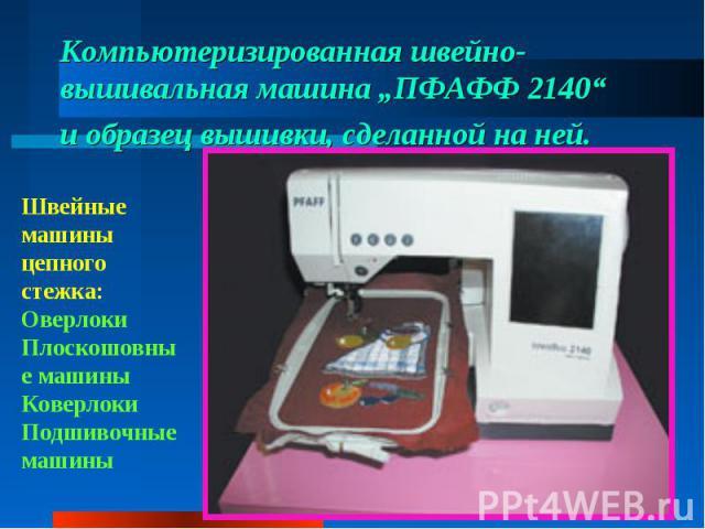 """Компьютеризированная швейно-вышивальная машина """"ПФАФФ 2140"""" иобразец вышивки, сделанной наней. Швейные машины цепного стежка:ОверлокиПлоскошовные машиныКоверлокиПодшивочные машины"""