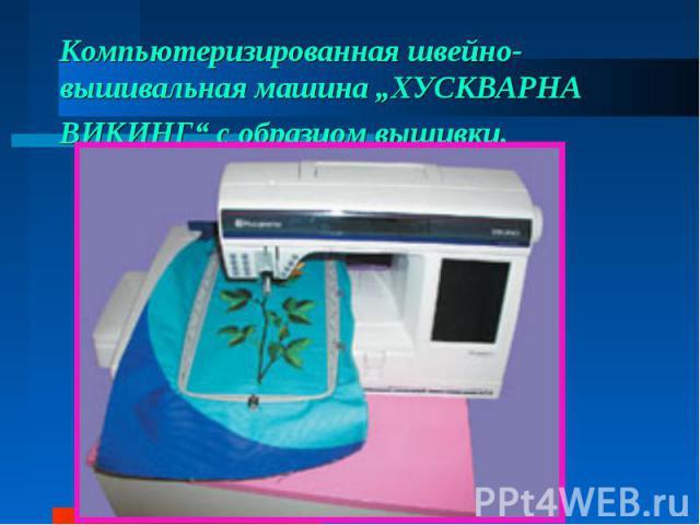 """Компьютеризированная швейно-вышивальная машина """"ХУСКВАРНА ВИКИНГ"""" собразцом вышивки."""