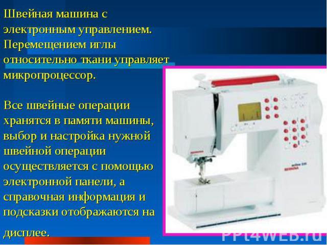 Швейная машина с электронным управлением. Перемещением иглы относительно ткани управляет микропроцессор. Все швейные операции хранятся в памяти машины, выбор и настройка нужной швейной операции осуществляется с помощью электронной панели, а справочн…