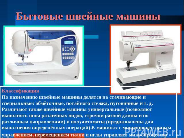 Бытовые швейные машины КлассификацияПо назначению швейные машины делятся на стачивающие и специальные: обмёточные, потайного стежка, пуговичные и т. д. Различают также швейные машины универсальные (позволяют выполнять швы различных видов, строчки ра…