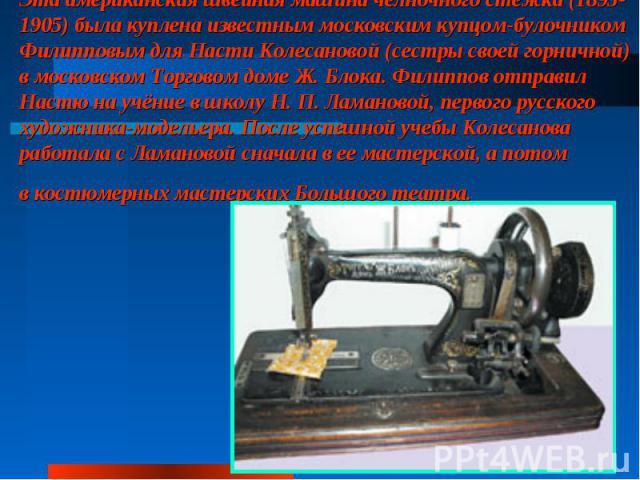 Эта американская швейная машина челночного стежка (1895-1905) была куплена известным московским купцом-булочником Филипповым для Насти Колесановой (сестры своей горничной) вмосковском Торговом доме Ж. Блока. Филиппов отправил Настю научёние вшкол…