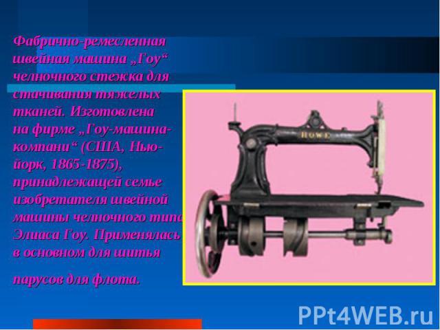 """Фабрично-ремесленная швейная машина """"Гоу"""" челночного стежка для стачивания тяжелых тканей. Изготовлена нафирме """"Гоу-машина-компани"""" (США, Нью-йорк, 1865-1875), принадлежащей семье изобретателя швейной машины челночного типа Элиаса Гоу. Применялась …"""