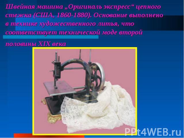 """Швейная машина """"Оригиналь экспресс"""" цепного стежка (США, 1860-1880). Основание выполнено втехнике художественного литья, что соответствует технической моде второй половины XIX века"""