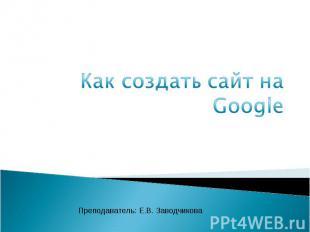 Как создать сайт на Google Преподаватель: Е.В. Заводчикова