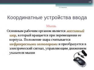 Координатные устройства ввода Мышь Основным рабочим органом является массивный ш