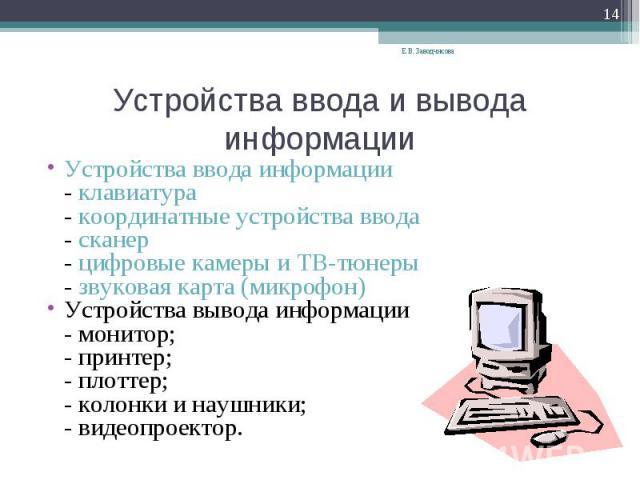 Устройства ввода и вывода информации Устройства ввода информации- клавиатура- координатные устройства ввода- сканер- цифровые камеры и ТВ-тюнеры- звуковая карта (микрофон)Устройства вывода информации- монитор;- принтер;- плоттер;- колонки и наушники…