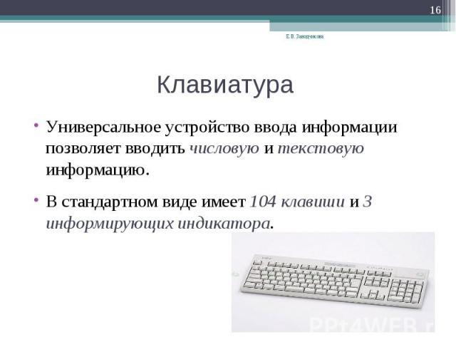 Универсальное устройство ввода информации позволяет вводить числовую и текстовую информацию. В стандартном виде имеет 104 клавиши и 3 информирующих индикатора.