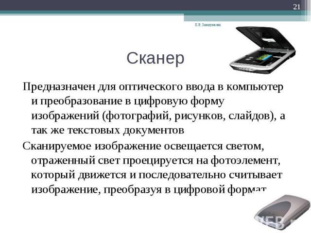 Предназначен для оптического ввода в компьютер и преобразование в цифровую форму изображений (фотографий, рисунков, слайдов), а так же текстовых документов Сканируемое изображение освещается светом, отраженный свет проецируется на фотоэлемент, котор…