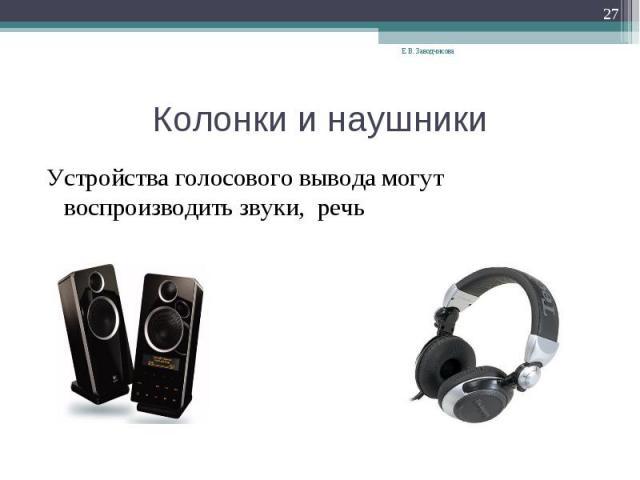 Колонки и наушники Устройства голосового вывода могут воспроизводить звуки, речь