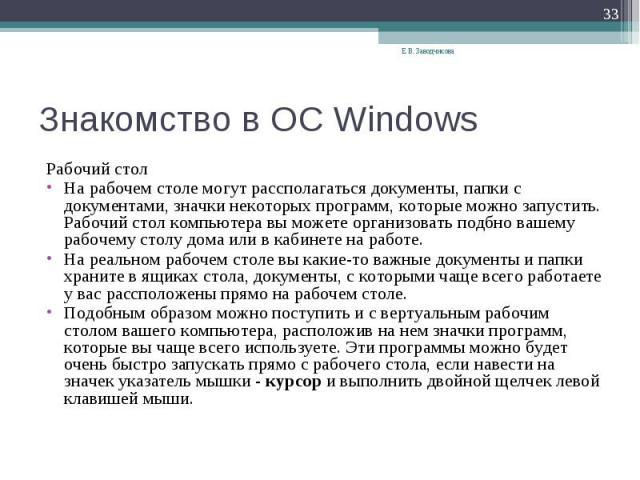 Знакомство в ОС Windows Рабочий столНа рабочем столе могут рассполагаться документы, папки с документами, значки некоторых программ, которые можно запустить. Рабочий стол компьютера вы можете организовать подбно вашему рабочему столу дома или в каби…