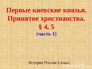 Первые киевские князья. Принятие христианства.§ 4, 5(часть 1)История России 6 кл