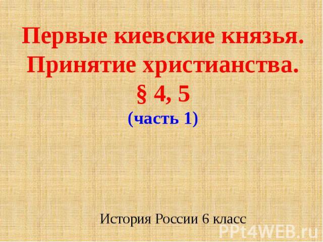 Первые киевские князья. Принятие христианства.§ 4, 5(часть 1)История России 6 класс
