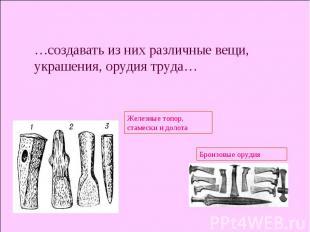 …создавать из них различные вещи, украшения, орудия труда… Железные топор, стаме