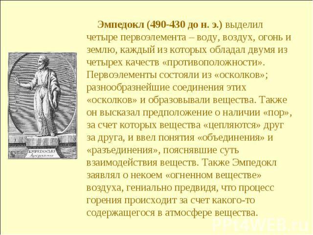 Эмпедокл (490-430 до н. э.) выделил четыре первоэлемента – воду, воздух, огонь и землю, каждый из которых обладал двумя из четырех качеств «противоположности». Первоэлементы состояли из «осколков»; разнообразнейшие соединения этих «осколков» и образ…