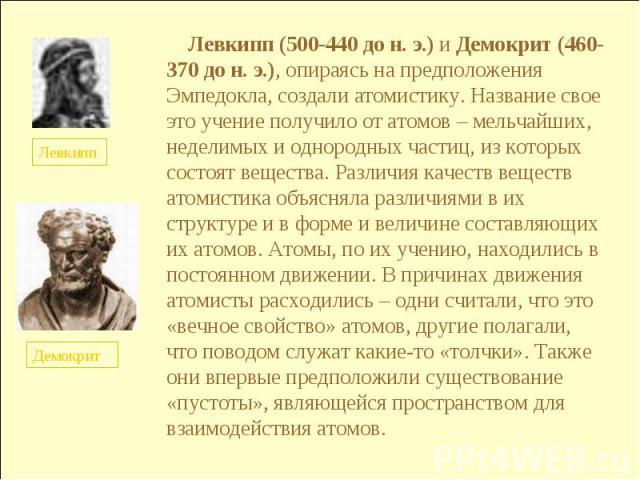 Левкипп (500-440 до н. э.) и Демокрит (460-370 до н. э.), опираясь на предположения Эмпедокла, создали атомистику. Название свое это учение получило от атомов – мельчайших, неделимых и однородных частиц, из которых состоят вещества. Различия качеств…