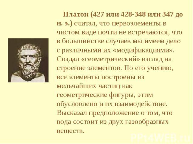 Платон (427 или 428-348 или 347 до н. э.) считал, что первоэлементы в чистом виде почти не встречаются, что в большинстве случаев мы имеем дело с различными их «модификациями». Создал «геометрический» взгляд на строение элементов. По его учению, все…