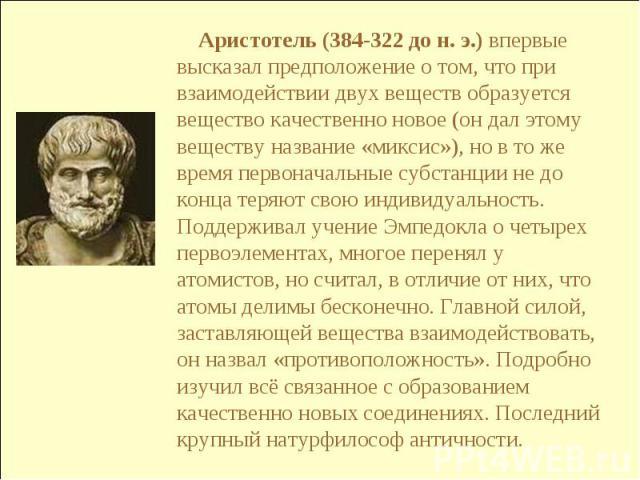 Аристотель (384-322 до н. э.) впервые высказал предположение о том, что при взаимодействии двух веществ образуется вещество качественно новое (он дал этому веществу название «миксис»), но в то же время первоначальные субстанции не до конца теряют св…